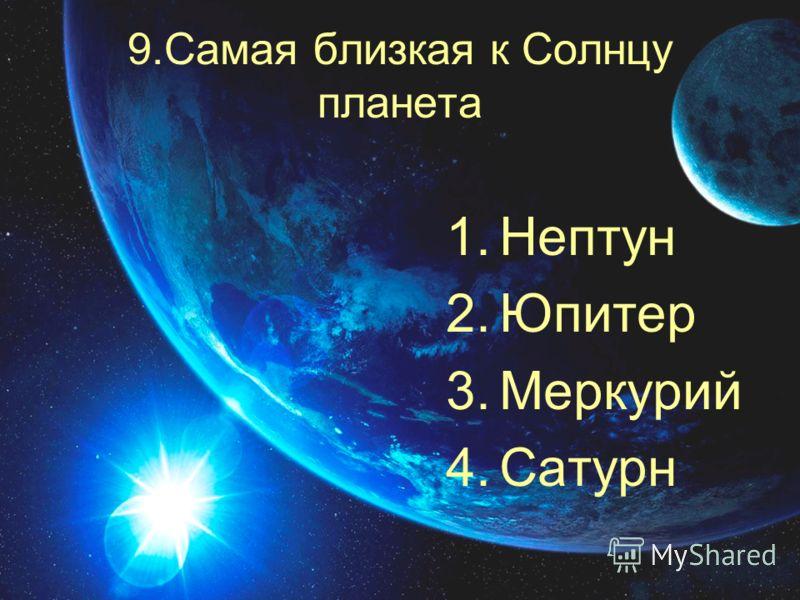 9.Самая близкая к Солнцу планета 1.Нептун 2.Юпитер 3.Меркурий 4.Сатурн