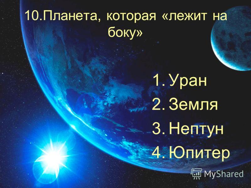 10.Планета, которая «лежит на боку» 1.Уран 2.Земля 3.Нептун 4.Юпитер