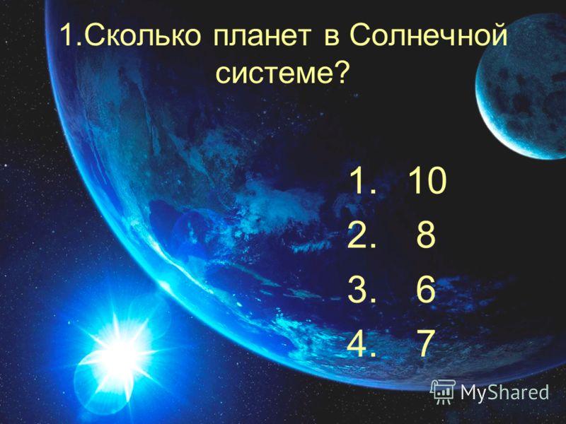 1.Сколько планет в Солнечной системе? 1. 10 2. 8 3. 6 4. 7