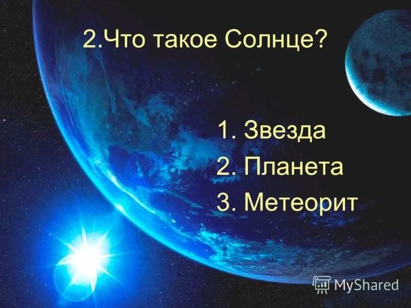 2.Что такое Солнце? 1.Звезда 2.Планета 3.Метеорит