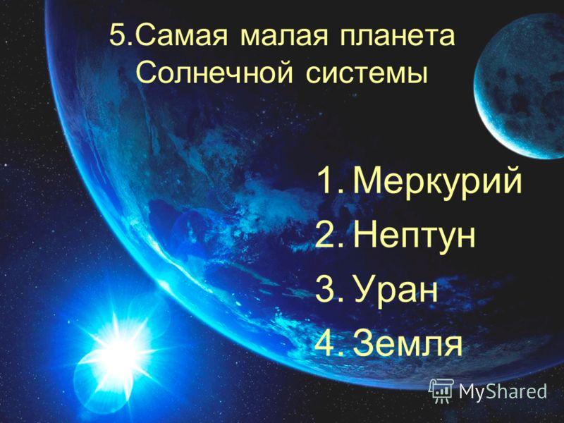 5.Самая малая планета Солнечной системы 1.Меркурий 2.Нептун 3.Уран 4.Земля