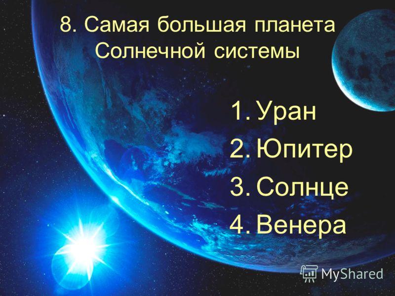 8. Самая большая планета Солнечной системы 1.Уран 2.Юпитер 3.Солнце 4.Венера
