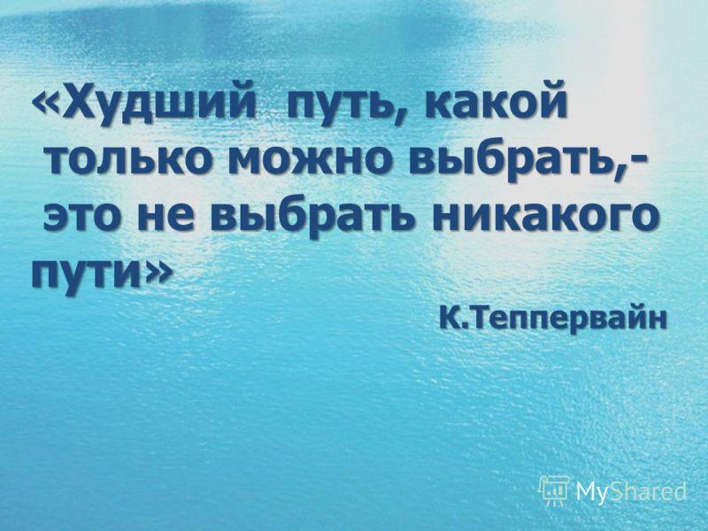 «Худший путь, какой только можно выбрать,- только можно выбрать,- это не выбрать никакого пути» это не выбрать никакого пути»К.Теппервайн