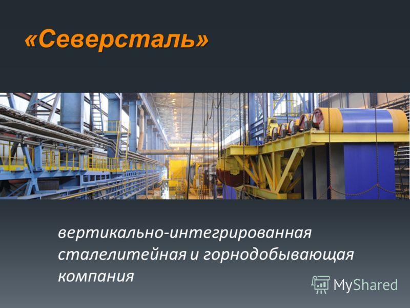 «Северсталь» вертикально-интегрированная сталелитейная и горнодобывающая компания