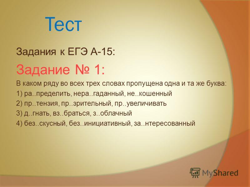 Тест Задания к ЕГЭ А-15: Задание 1: В каком ряду во всех трех словах пропущена одна и та же буква: 1) ра..пределить, нера..гаданный, не..кошенный 2) пр..тензия, пр..зрительный, пр..увеличивать 3) д..гнать, вз..браться, з..облачный 4) без..скусный, бе