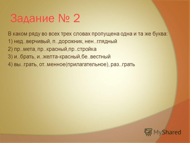 Задание 2 В каком ряду во всех трех словах пропущена одна и та же буква: 1) нед..верчивый, п..дорожник, нен..глядный 2) пр..мета, пр..красный,пр..стройка 3) и..брать, и..желта-красный,бе..вестный 4) вы..грать, от..менное(прилагательное), раз..грать