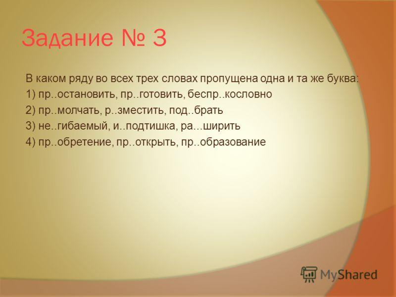 Задание 3 В каком ряду во всех трех словах пропущена одна и та же буква: 1) пр..остановить, пр..готовить, беспр..кословно 2) пр..молчать, р..зместить, под..брать 3) не..гибаемый, и..подтишка, ра...ширить 4) пр..обретение, пр..открыть, пр..образование