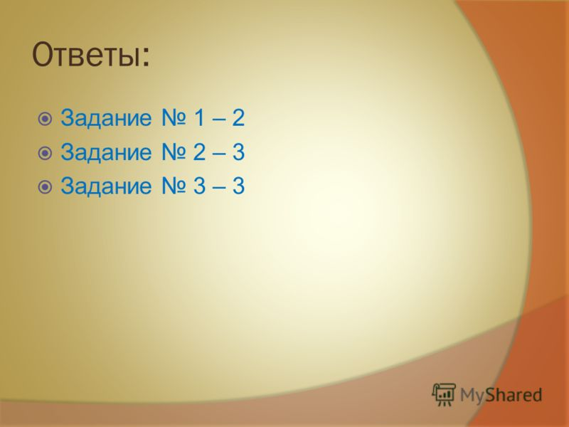 Ответы: Задание 1 – 2 Задание 2 – 3 Задание 3 – 3