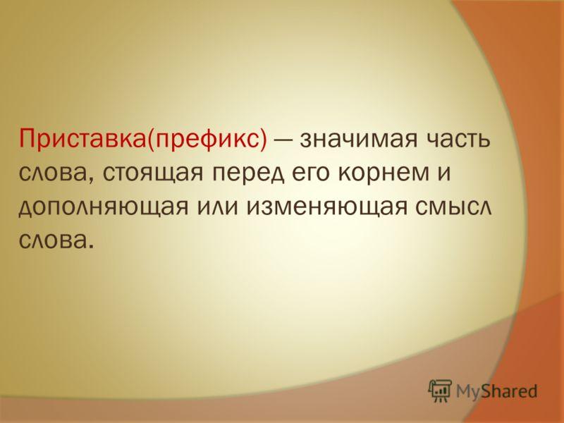 Приставка(префикс) значимая часть слова, стоящая перед его корнем и дополняющая или изменяющая смысл слова.