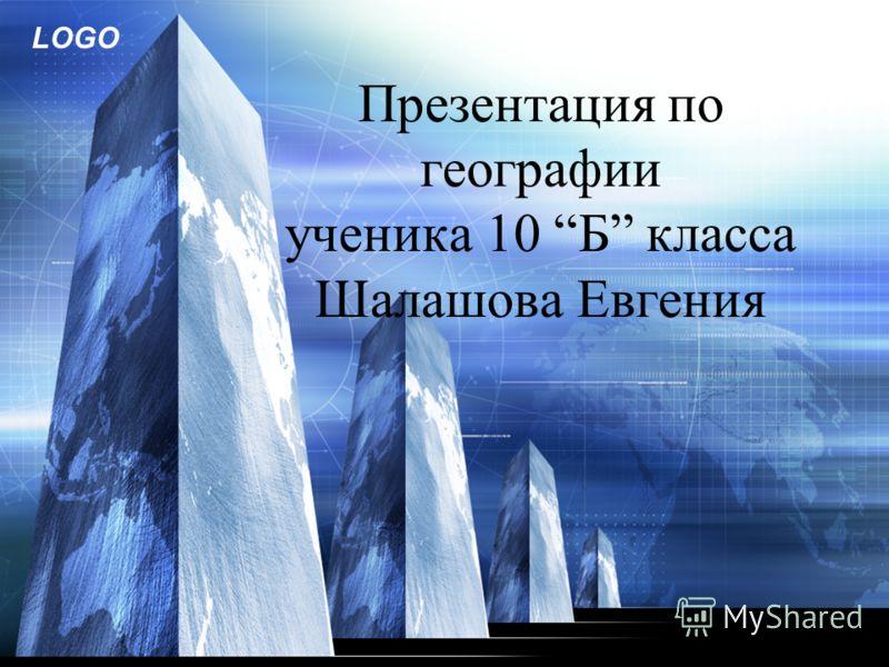LOGO Презентация по географии ученика 10 Б класса Шалашова Евгения