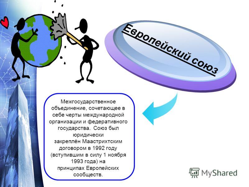 Межгосударственное объединение, сочетающее в себе черты международной организации и федеративного государства. Союз был юридически закреплён Маастрихтским договором в 1992 году (вступившим в силу 1 ноября 1993 года) на принципах Европейских сообществ