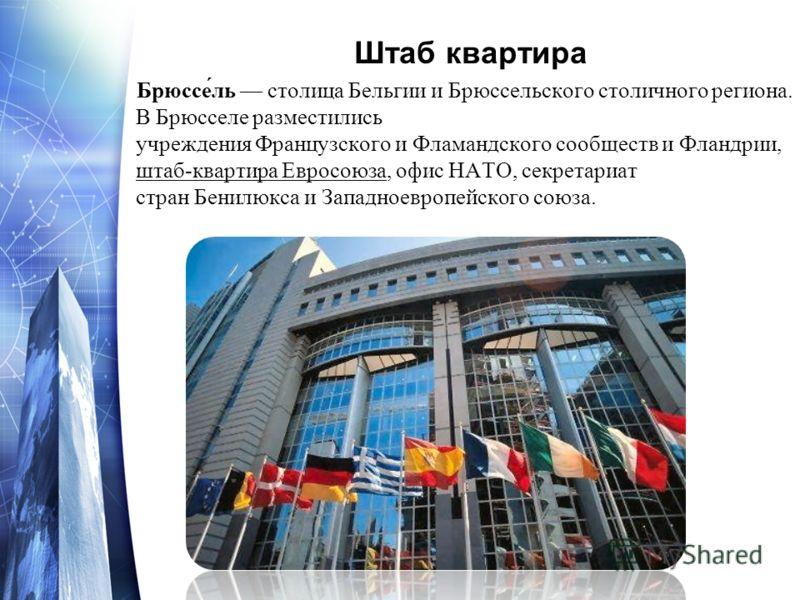 Штаб квартира Брюссе́ль столица Бельгии и Брюссельского столичного региона. В Брюсселе разместились учреждения Французского и Фламандского сообществ и Фландрии, штаб-квартира Евросоюза, офис НАТО, секретариат стран Бенилюкса и Западноевропейского сою