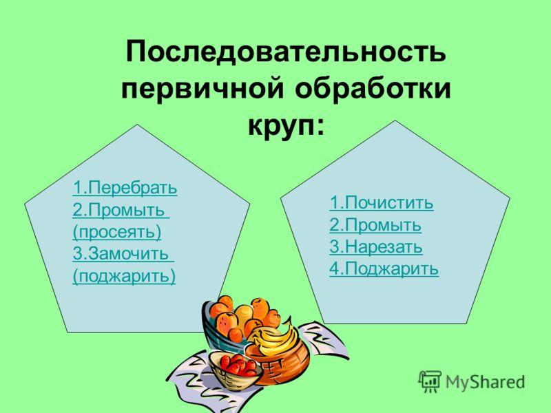 Последовательность первичной обработки круп: 1.Перебрать 2.Промыть (просеять) 3.Замочить (поджарить) 1.Почистить 2.Промыть 3.Нарезать 4.Поджарить