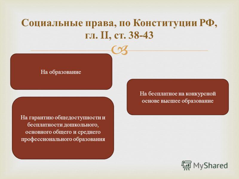 Социальные права, по Конституции РФ, гл. II, ст. 38-43 На образование На бесплатное на конкурсной основе высшее образование На гарантию общедоступности и бесплатности дошкольного, основного общего и среднего профессионального образования