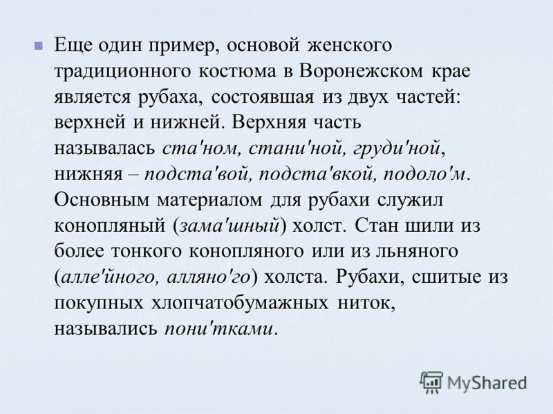 Еще один пример, основой женского традиционного костюма в Воронежском крае является рубаха, состоявшая из двух частей: верхней и нижней. Верхняя часть называлась ста'ном, стани'ной, груди'ной, нижняя – подста'вой, подста'вкой, подоло'м. Основным мате