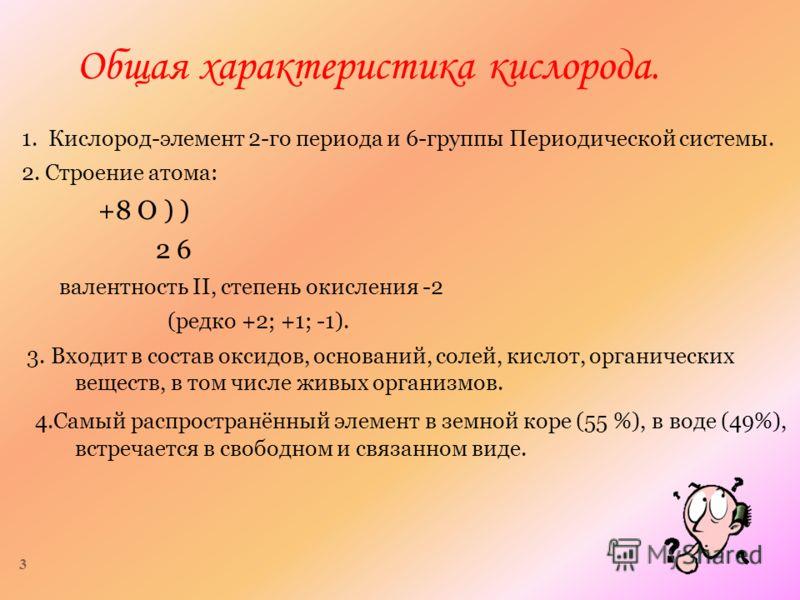 3 Общая характеристика кислорода. 1. Кислород-элемент 2-го периода и 6-группы Периодической системы. 2. Строение атома: +8 О ) ) 2 6 валентность II, степень окисления -2 (редко +2; +1; -1). 3. Входит в состав оксидов, оснований, солей, кислот, органи