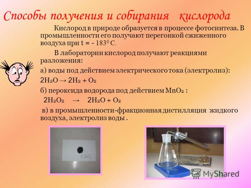 5 Способы получения и собирания кислорода Кислород в природе образуется в процессе фотосинтеза. В промышленности его получают перегонкой сжиженного воздуха при t = - 183 0 С. В лаборатории кислород получают реакциями разложения: а) воды под действием