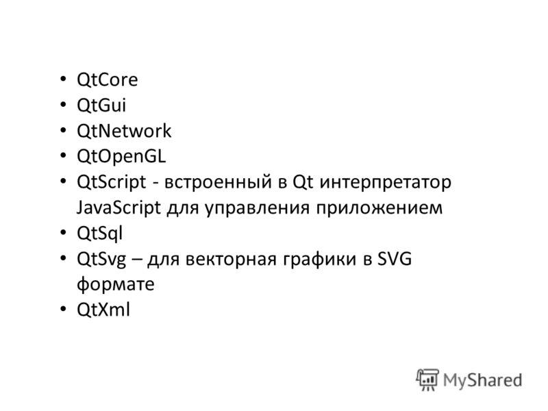 QtCore QtGui QtNetwork QtOpenGL QtScript - встроенный в Qt интерпретатор JavaScript для управления приложением QtSql QtSvg – для векторная графики в SVG формате QtXml