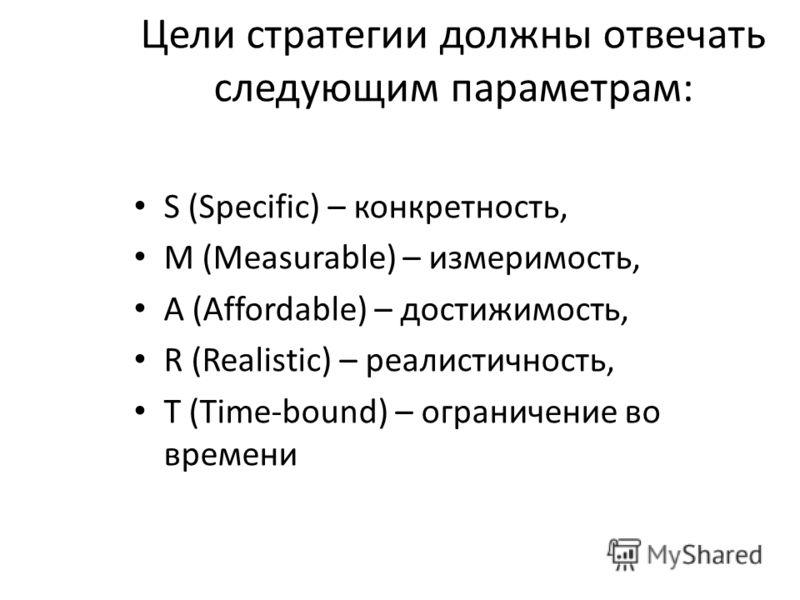 Цели стратегии должны отвечать следующим параметрам: S (Specific) – конкретность, M (Measurable) – измеримость, A (Affordable) – достижимость, R (Realistic) – реалистичность, T (Time-bound) – ограничение во времени