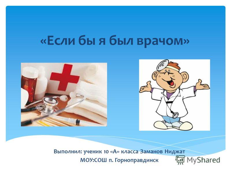 «Если бы я был врачом» Выполнил: ученик 10 «А» класса Заманов Ниджат МОУ:СОШ п. Горноправдинск