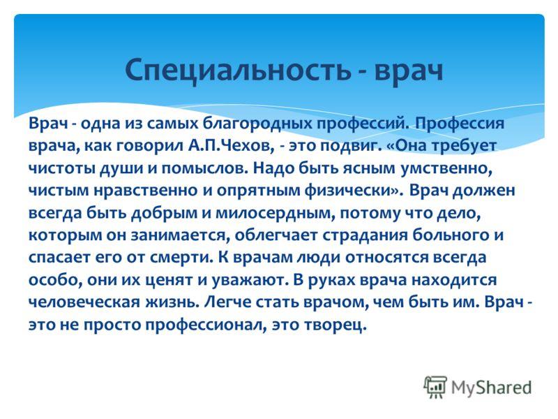 Врач - одна из самых благородных профессий. Профессия врача, как говорил А.П.Чехов, - это подвиг. «Она требует чистоты души и помыслов. Надо быть ясным умственно, чистым нравственно и опрятным физически». Врач должен всегда быть добрым и милосердным,