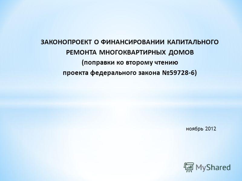 ЗАКОНОПРОЕКТ О ФИНАНСИРОВАНИИ КАПИТАЛЬНОГО РЕМОНТА МНОГОКВАРТИРНЫХ ДОМОВ (поправки ко второму чтению проекта федерального закона 59728-6) ноябрь 2012