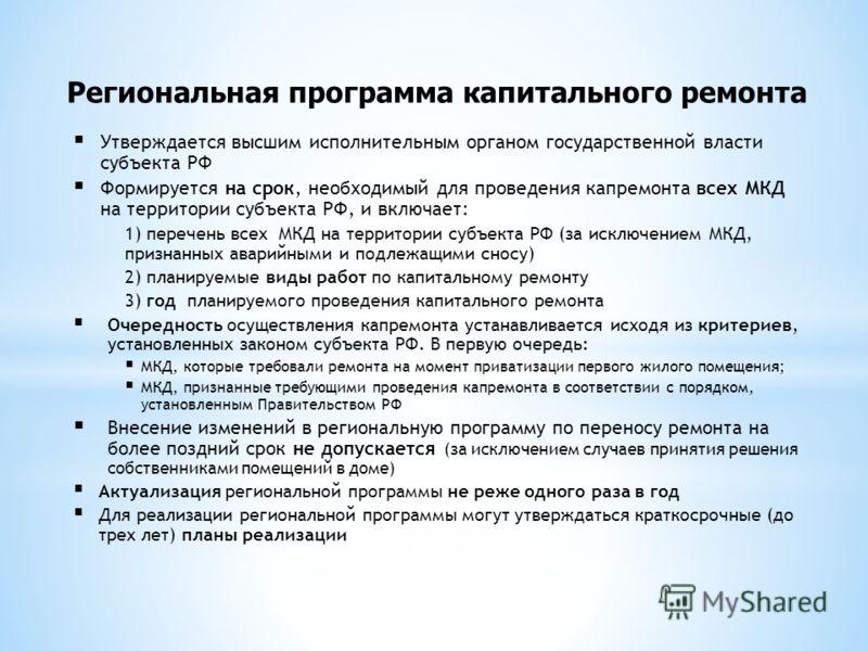 Региональная программа капитального ремонта Утверждается высшим исполнительным органом государственной власти субъекта РФ Формируется на срок, необходимый для проведения капремонта всех МКД на территории субъекта РФ, и включает: 1) перечень всех МКД