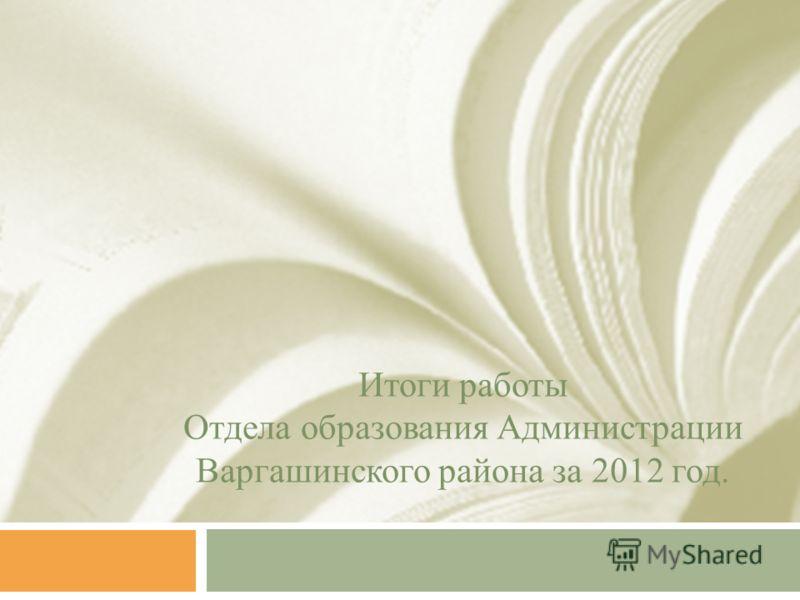 Итоги работы Отдела образования Администрации Варгашинского района за 2012 год.