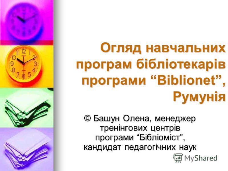 Огляд навчальних програм бібліотекарів програми Biblionet, Румунія © Башун Олена, менеджер тренінгових центрів програми Бібліоміст, кандидат педагогічних наук