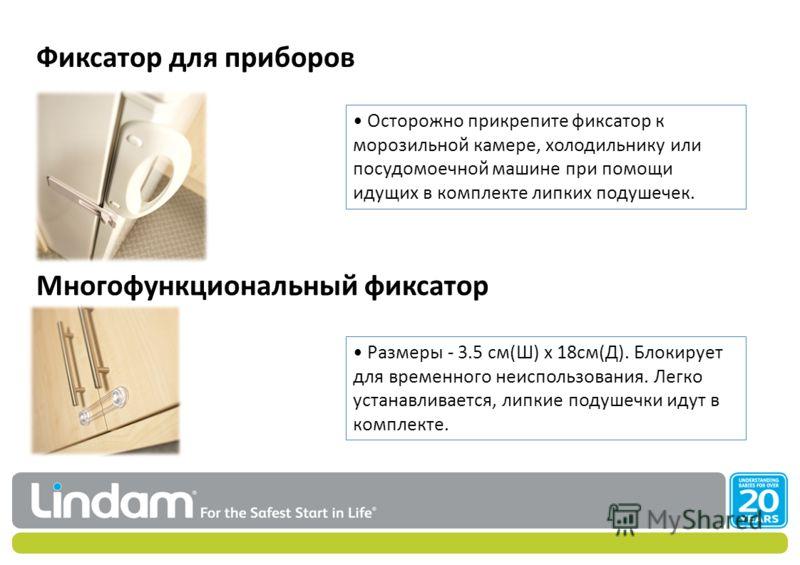 Фиксатор для приборов Многофункциональный фиксатор Осторожно прикрепите фиксатор к морозильной камере, холодильнику или посудомоечной машине при помощи идущих в комплекте липких подушечек. Размеры - 3.5 см(Ш) x 18см(Д). Блокирует для временного неисп