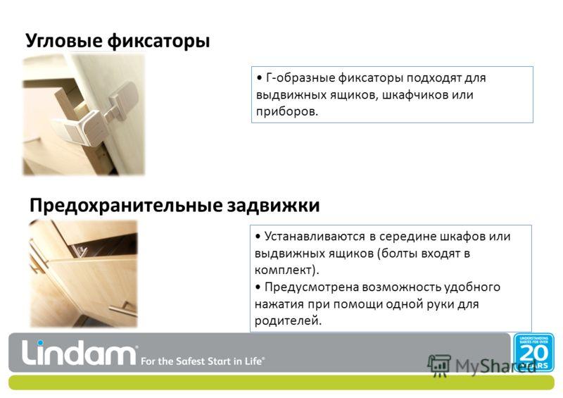 Угловые фиксаторы Предохранительные задвижки Г-образные фиксаторы подходят для выдвижных ящиков, шкафчиков или приборов. Устанавливаются в середине шкафов или выдвижных ящиков (болты входят в комплект). Предусмотрена возможность удобного нажатия при