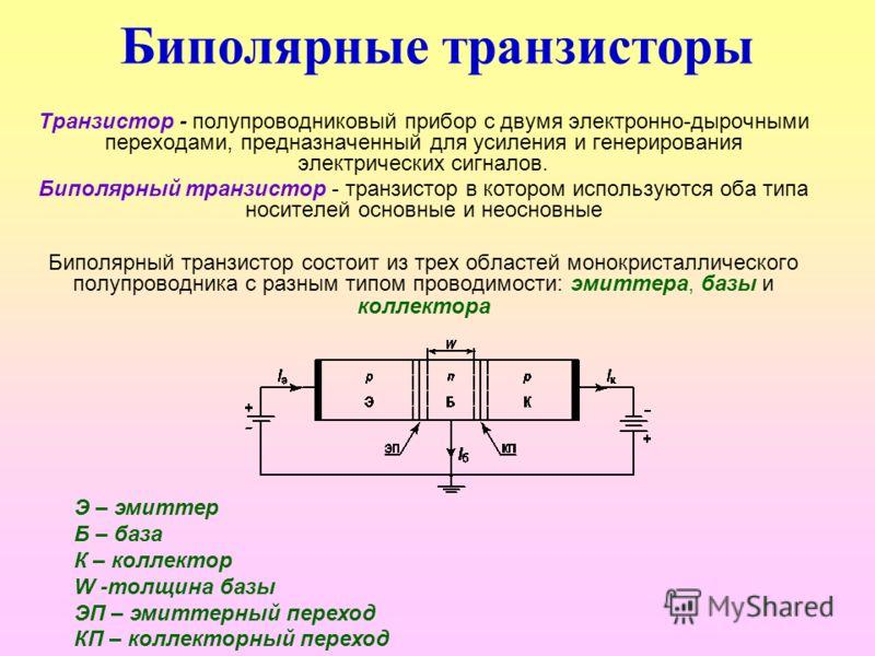 Биполярные транзисторы Транзистор - полупроводниковый прибор с двумя электронно-дырочными переходами, предназначенный для усиления и генерирования электрических сигналов. Биполярный транзистор - транзистор в котором используются оба типа носителей ос