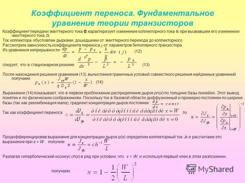 Коэффициент переноса. Фундаментальное уравнение теории транзисторов Коэффициент передачи эмиттерного тока α характеризует изменение коллекторного тока Iк при вызвавшем его изменении эмиттерного тока I э. Ток коллектора обусловлен дырками, дошедшими о