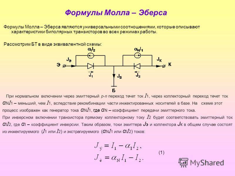 Формулы Молла – Эберса Формулы Молла – Эберса являются универсальными соотношениями, которые описывают характеристики биполярных транзисторов во всех режимах работы. Рассмотрим БТ в виде эквивалентной схемы: При нормальном включении через эмиттерный