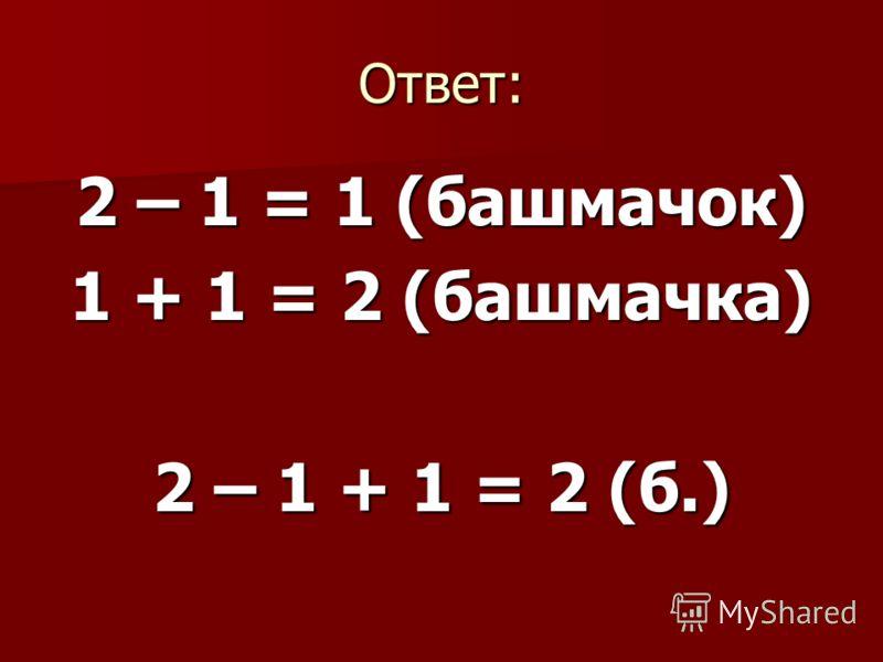 Ответ: 2 – 1 = 1 (башмачок) 1 + 1 = 2 (башмачка) 2 – 1 + 1 = 2 (б.)