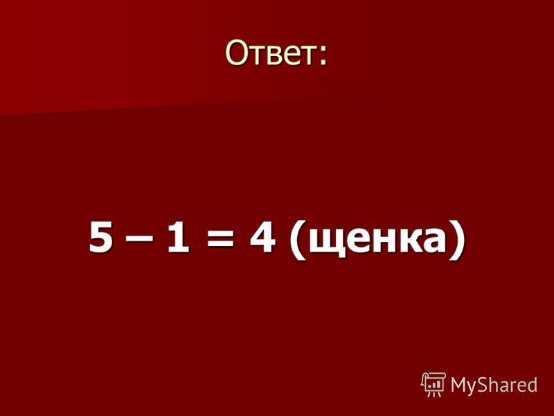 Ответ: 5 – 1 = 4 (щенка)