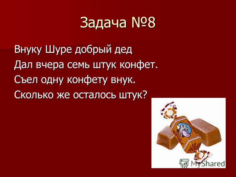 Задача 8 Внуку Шуре добрый дед Дал вчера семь штук конфет. Съел одну конфету внук. Сколько же осталось штук?