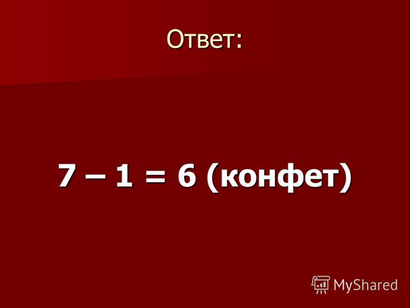 Ответ: 7 – 1 = 6 (конфет)