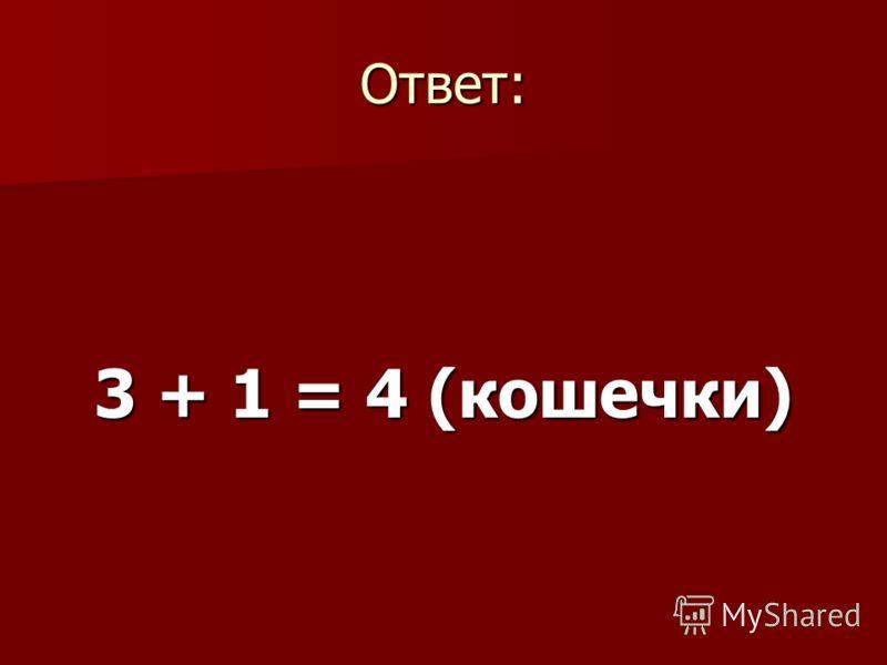 Ответ: 3 + 1 = 4 (кошечки)