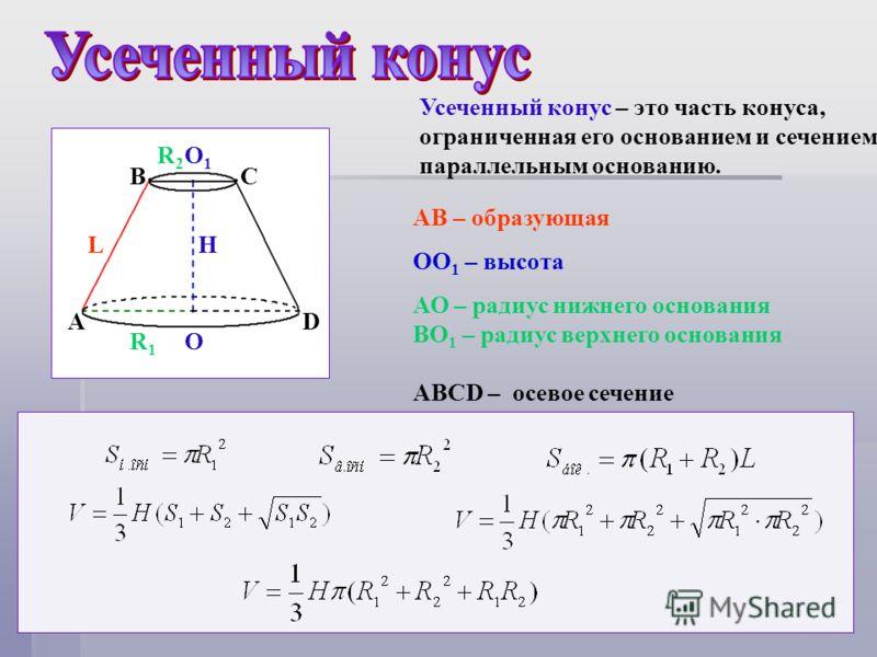 A BC D AB – образующая ОО 1 – высота АО – радиус нижнего основания BO 1 – радиус верхнего основания АВСD – осевое сечение O1O1 O LH R1R1 R2R2 Усеченный конус – это часть конуса, ограниченная его основанием и сечением, параллельным основанию.