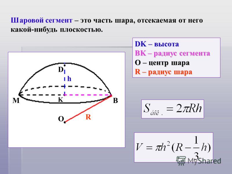 Шаровой сегмент – это часть шара, отсекаемая от него какой-нибудь плоскостью. O R M D K h B DK – высота BK – радиус сегмента О – центр шара R – радиус шара