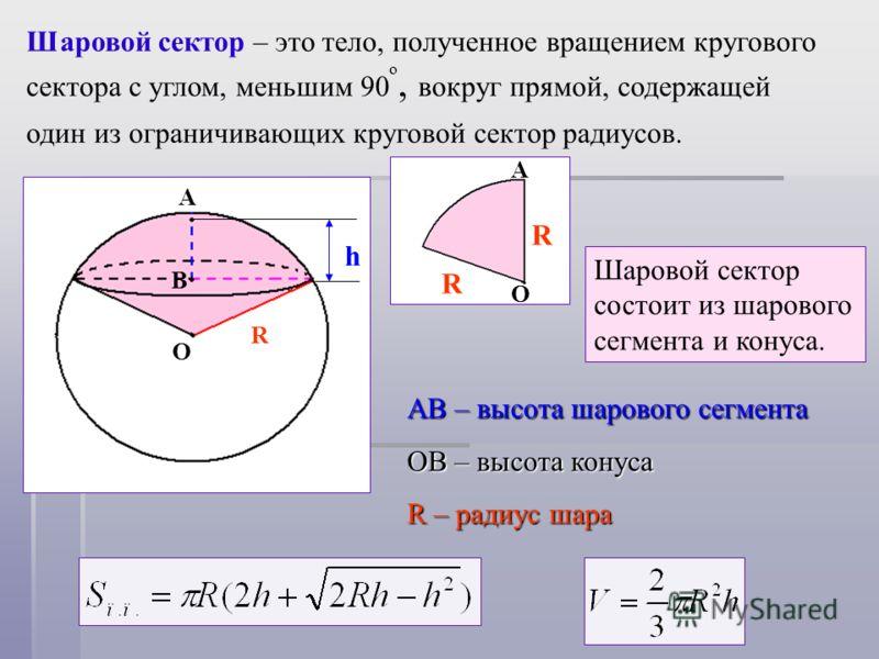 Шаровой сектор – это тело, полученное вращением кругового сектора с углом, меньшим 90 º, вокруг прямой, содержащей один из ограничивающих круговой сектор радиусов. О R R А Шаровой сектор состоит из шарового сегмента и конуса. АВ – высота шарового сег