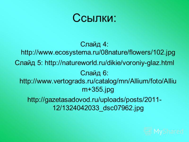 Ссылки: Слайд 4: http://www.ecosystema.ru/08nature/flowers/102.jpg Слайд 5: http://natureworld.ru/dikie/voroniy-glaz.html Слайд 6: http://www.vertograds.ru/catalog/mn/Allium/foto/Alliu m+355.jpg http://gazetasadovod.ru/uploads/posts/2011- 12/13240420