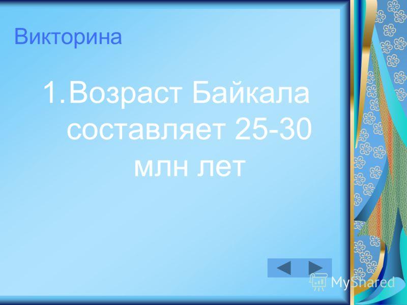 Викторина 1.Возраст Байкала составляет 25-30 млн лет