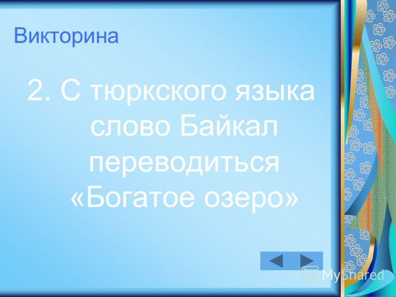 Викторина 2. С тюркского языка слово Байкал переводиться «Богатое озеро»