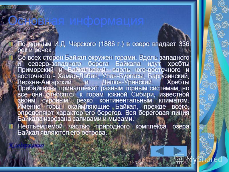 Основная информация По данным И.Д. Черского (1886 г.) в озеро впадает 336 рек и речек. Со всех сторон Байкал окружен горами. Вдоль западного и северо-западного берега Байкала идут хребты Приморский и Байкальский, вдоль юго-восточного и восточного - Х