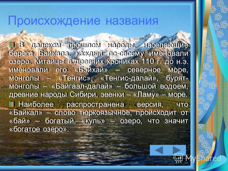 Происхождение названия В далеком прошлом народы, населяющие берега Байкала, каждый по-своему именовали озеро. Китайцы в древних хрониках 110 г. до н.э. именовали его «Бэйхай» – северное море, монголы – «Тенгис», «Тенгис-далай», бурят- монголы – «Байг