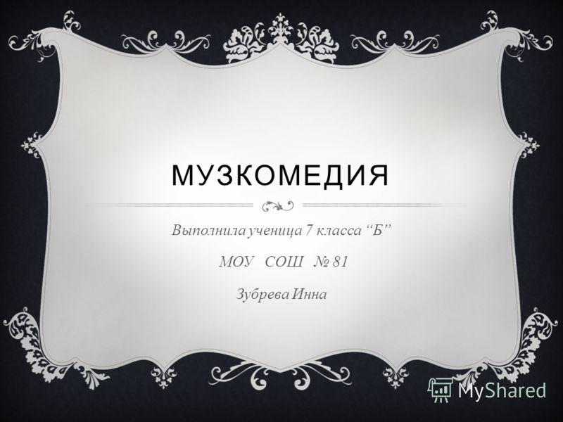 МУЗКОМЕДИЯ Выполнила ученица 7 класса Б МОУ СОШ 81 Зубрева Инна