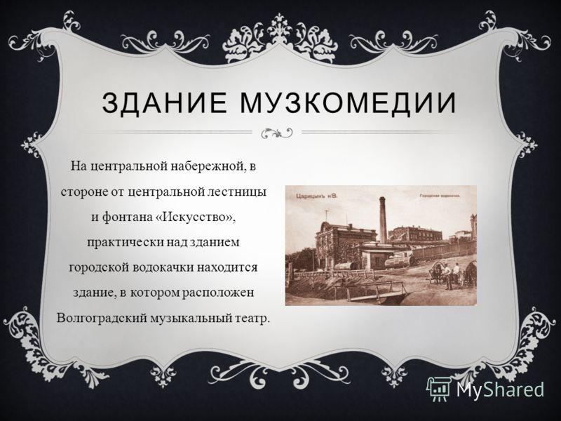 На центральной набережной, в стороне от центральной лестницы и фонтана «Искусство», практически над зданием городской водокачки находится здание, в котором расположен Волгоградский музыкальный театр. ЗДАНИЕ МУЗКОМЕДИИ
