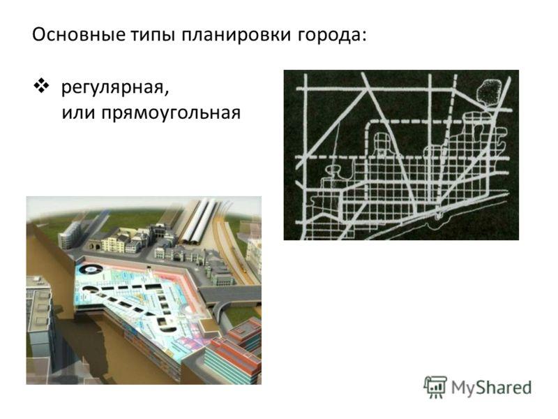 Основные типы планировки города: регулярная, или прямоугольная